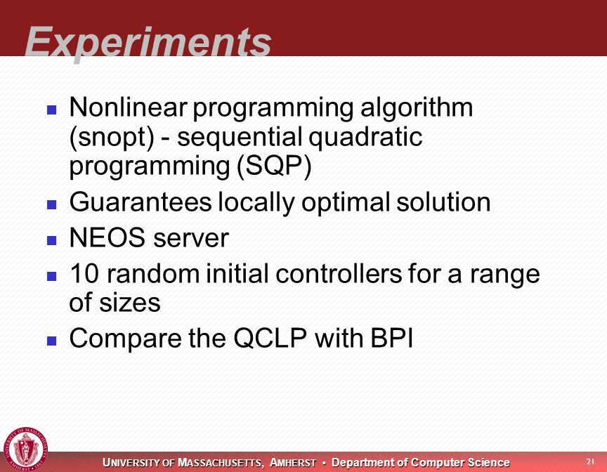 U NIVERSITY OF M ASSACHUSETTS, A MHERST Department of Computer Science 21 Experiments Nonlinear programming algorithm (snopt) - sequential quadratic programming (SQP) Guarantees locally optimal solution NEOS server 10 random initial controllers for a range of sizes Compare the QCLP with BPI