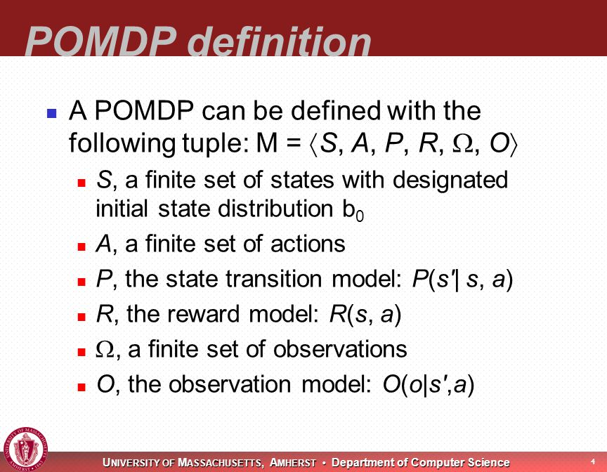 U NIVERSITY OF M ASSACHUSETTS, A MHERST Department of Computer Science 4 POMDP definition A POMDP can be defined with the following tuple: M =  S, A, P, R, , O  S, a finite set of states with designated initial state distribution b 0 A, a finite set of actions P, the state transition model: P(s | s, a) R, the reward model: R(s, a) , a finite set of observations O, the observation model: O(o|s ,a)