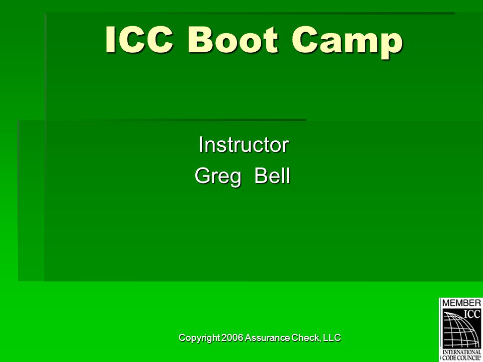 Copyright 2006 Assurance Check, LLC ICC Boot Camp Instructor Greg Bell Greg Bell