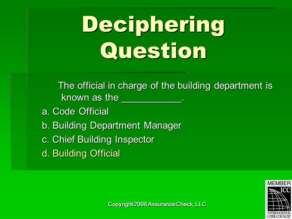 Copyright 2006 Assurance Check, LLC Deciphering Question The official in charge of the building department is known as the ___________. The official i