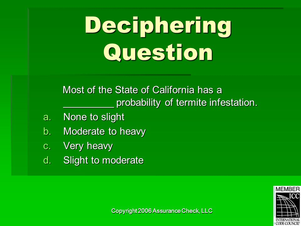 Copyright 2006 Assurance Check, LLC Deciphering Question Most of the State of California has a _________ probability of termite infestation.