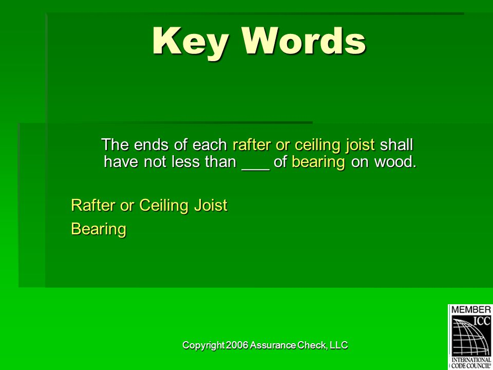 Copyright 2006 Assurance Check, LLC Key Words The ends of each rafter or ceiling joist shall have not less than ___ of bearing on wood. The ends of ea