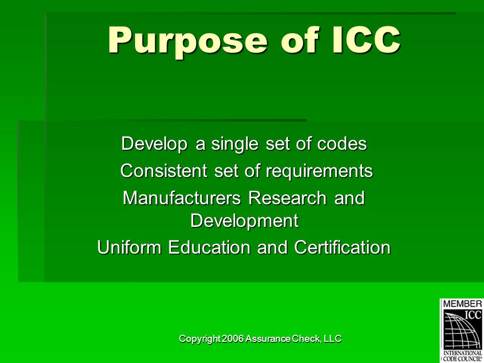 Copyright 2006 Assurance Check, LLC Purpose of ICC Develop a single set of codes Consistent set of requirements Consistent set of requirements Manufacturers Research and Development Uniform Education and Certification