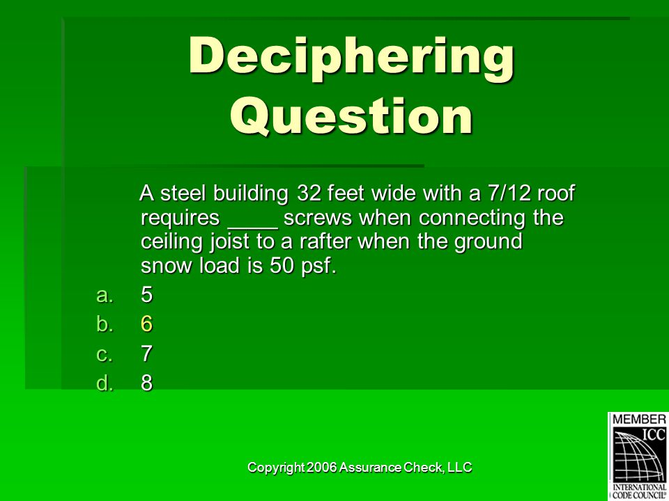 Copyright 2006 Assurance Check, LLC Deciphering Question A steel building 32 feet wide with a 7/12 roof requires ____ screws when connecting the ceiling joist to a rafter when the ground snow load is 50 psf.