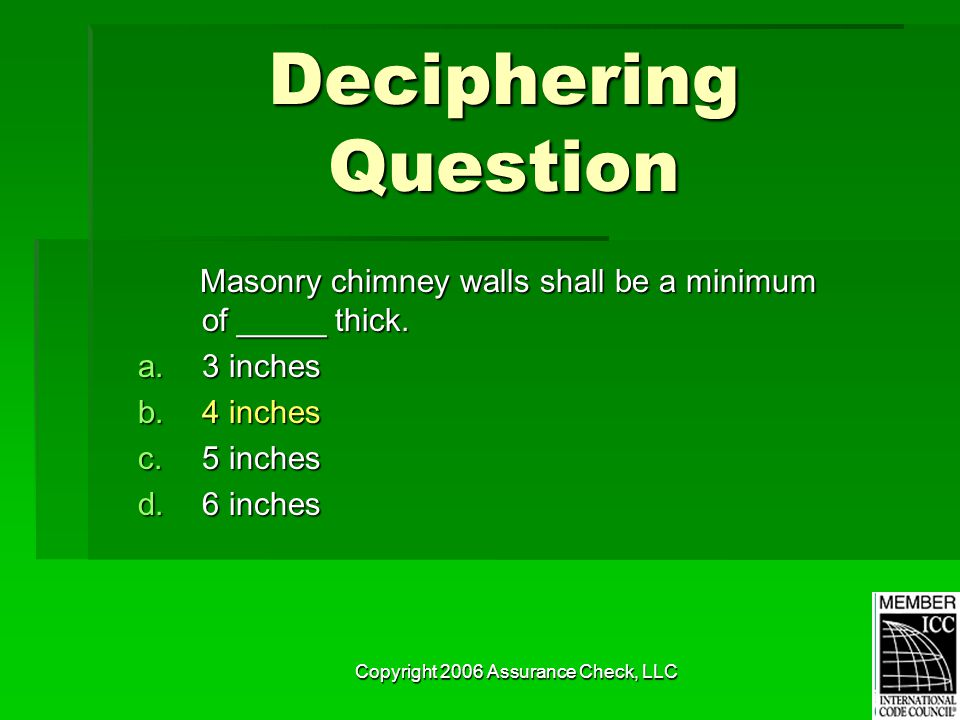 Copyright 2006 Assurance Check, LLC Deciphering Question Masonry chimney walls shall be a minimum of _____ thick. Masonry chimney walls shall be a min