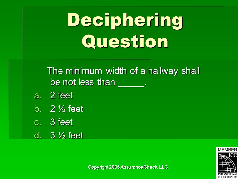 Copyright 2006 Assurance Check, LLC Deciphering Question The minimum width of a hallway shall be not less than _____. The minimum width of a hallway s