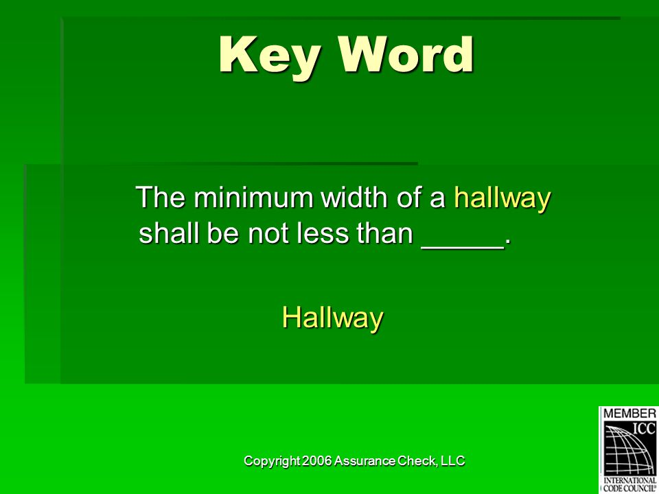 Copyright 2006 Assurance Check, LLC Key Word The minimum width of a hallway shall be not less than _____. The minimum width of a hallway shall be not