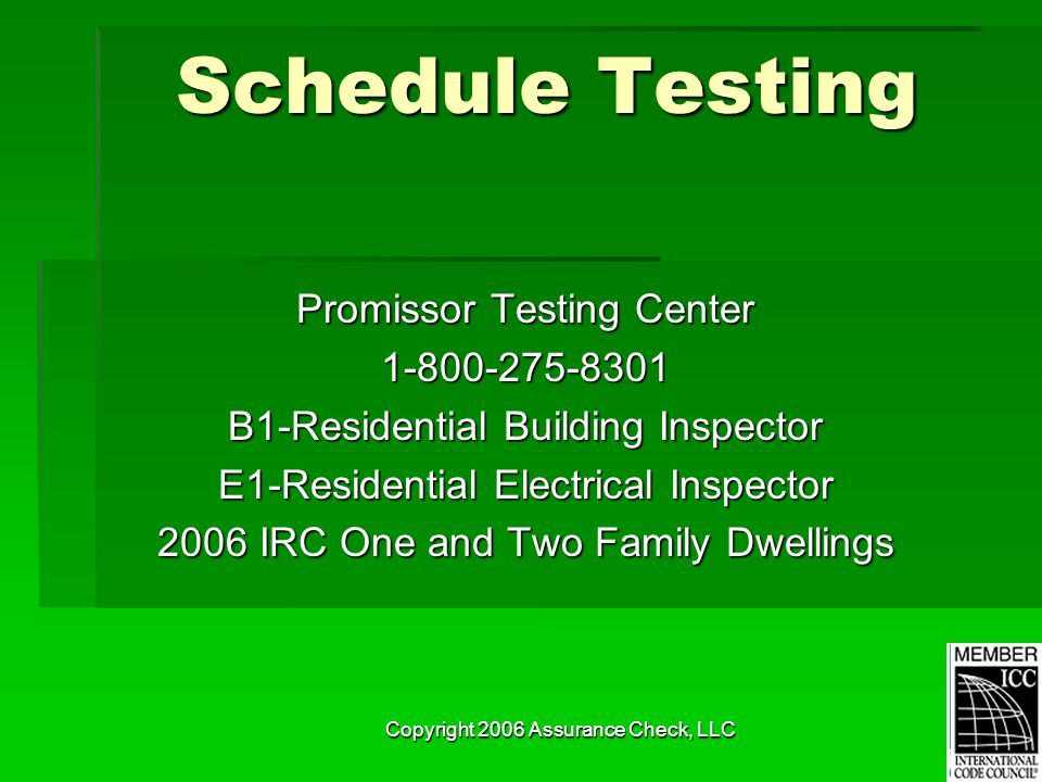 Copyright 2006 Assurance Check, LLC Schedule Testing Promissor Testing Center 1-800-275-8301 B1-Residential Building Inspector E1-Residential Electrical Inspector 2006 IRC One and Two Family Dwellings