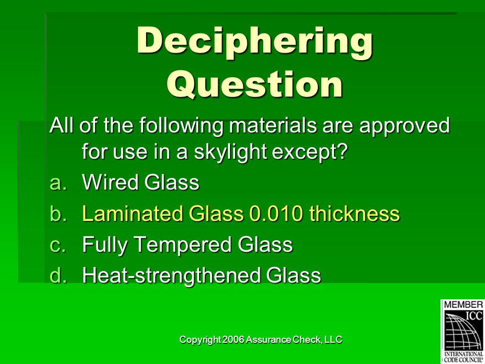 Copyright 2006 Assurance Check, LLC Deciphering Question All of the following materials are approved for use in a skylight except.