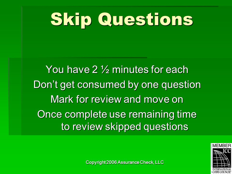 Copyright 2006 Assurance Check, LLC Skip Questions You have 2 ½ minutes for each Don't get consumed by one question Mark for review and move on Once complete use remaining time to review skipped questions