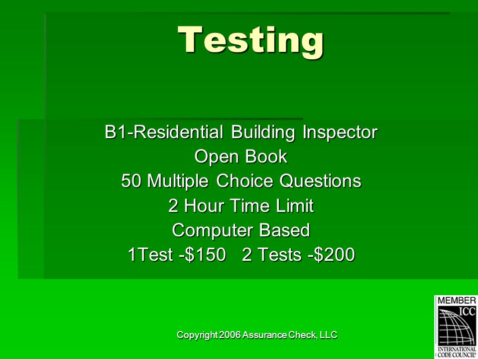 Copyright 2006 Assurance Check, LLC Testing B1-Residential Building Inspector Open Book 50 Multiple Choice Questions 2 Hour Time Limit Computer Based