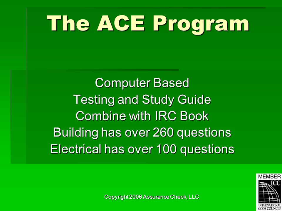 Copyright 2006 Assurance Check, LLC The ACE Program Computer Based Testing and Study Guide Combine with IRC Book Building has over 260 questions Elect