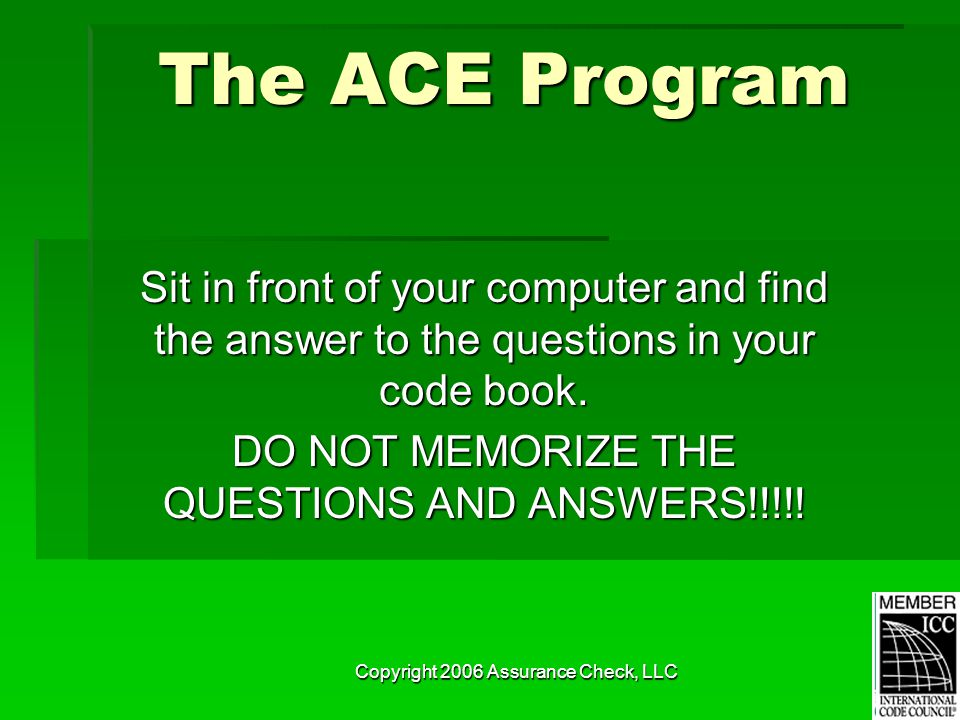 Copyright 2006 Assurance Check, LLC The ACE Program Sit in front of your computer and find the answer to the questions in your code book. DO NOT MEMOR