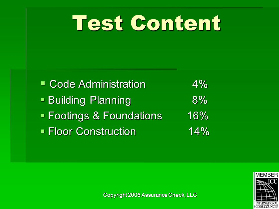 Copyright 2006 Assurance Check, LLC Test Content  Code Administration 4%  Building Planning 8%  Footings & Foundations 16%  Floor Construction 14%
