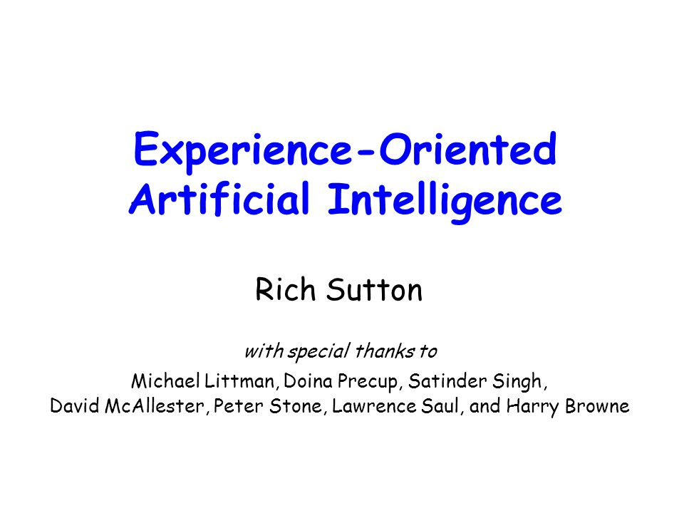 Experience-Oriented Artificial Intelligence Rich Sutton with special thanks to Michael Littman, Doina Precup, Satinder Singh, David McAllester, Peter Stone, Lawrence Saul, and Harry Browne
