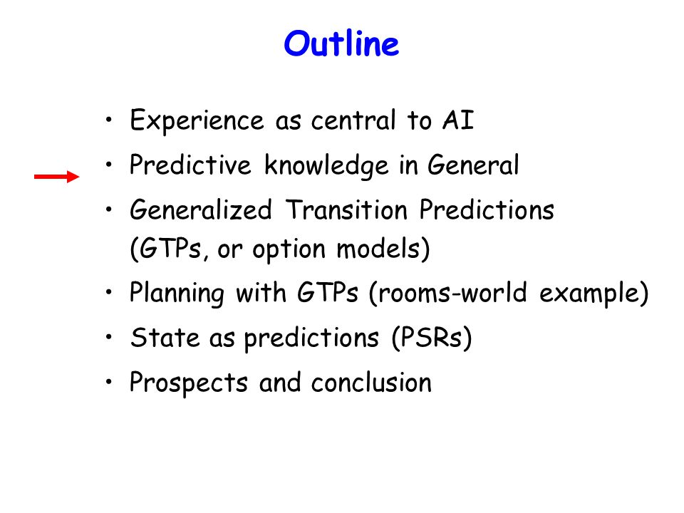 Outline Experience as central to AI Predictive knowledge in General Generalized Transition Predictions (GTPs, or option models) Planning with GTPs (rooms-world example) State as predictions (PSRs) Prospects and conclusion