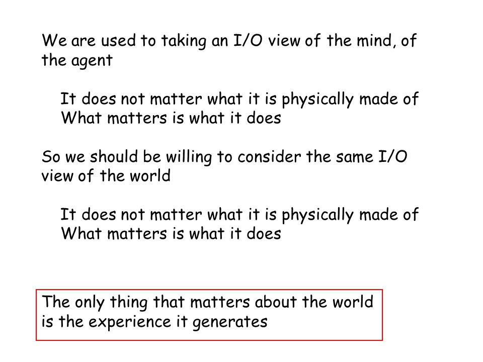 The I/O View of the World We are used to taking an I/O view of the mind, of the agent It does not matter what it is physically made of What matters is