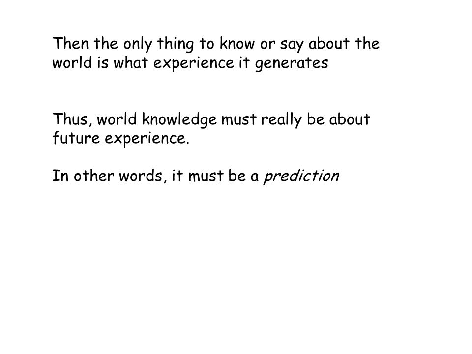 Then the only thing to know or say about the world is what experience it generates Thus, world knowledge must really be about future experience.