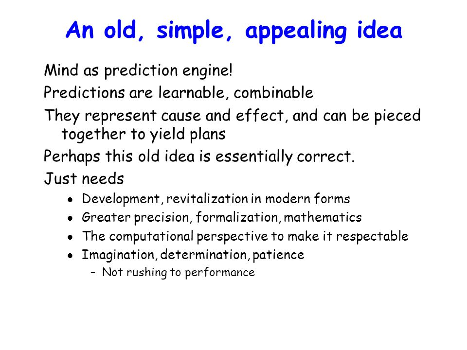An old, simple, appealing idea Mind as prediction engine! Predictions are learnable, combinable They represent cause and effect, and can be pieced tog