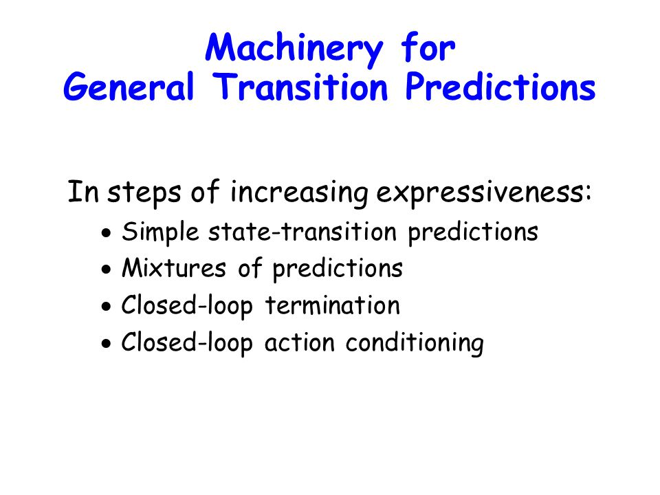 In steps of increasing expressiveness:  Simple state-transition predictions  Mixtures of predictions  Closed-loop termination  Closed-loop action conditioning Machinery for General Transition Predictions