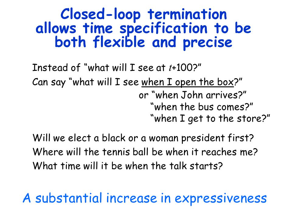 Closed-loop termination allows time specification to be both flexible and precise Instead of what will I see at t +100 Can say what will I see when I open the box Will we elect a black or a woman president first.