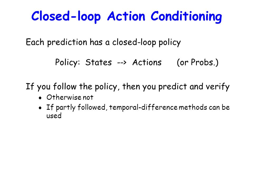 Closed-loop Action Conditioning Each prediction has a closed-loop policy Policy: States --> Actions (or Probs.) If you follow the policy, then you predict and verify  Otherwise not  If partly followed, temporal-difference methods can be used