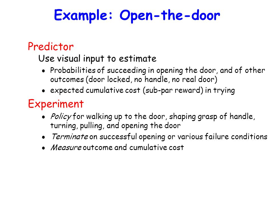 Example: Open-the-door Predictor Use visual input to estimate  Probabilities of succeeding in opening the door, and of other outcomes (door locked, no handle, no real door)  expected cumulative cost (sub-par reward) in trying Experiment  Policy for walking up to the door, shaping grasp of handle, turning, pulling, and opening the door  Terminate on successful opening or various failure conditions  Measure outcome and cumulative cost