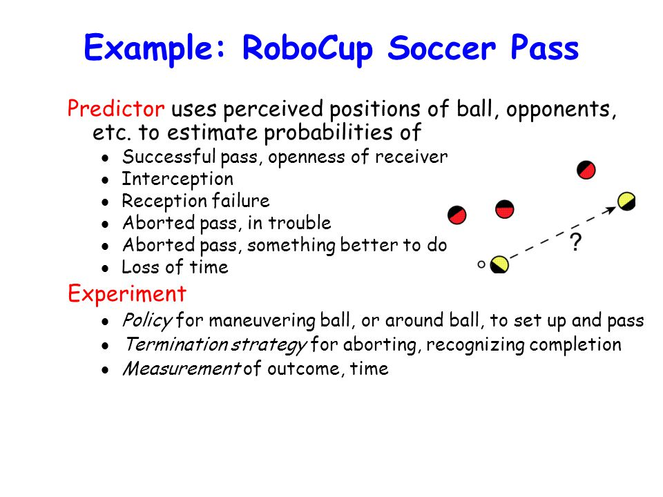 Example: RoboCup Soccer Pass Predictor uses perceived positions of ball, opponents, etc.