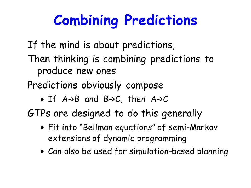 Combining Predictions If the mind is about predictions, Then thinking is combining predictions to produce new ones Predictions obviously compose  If