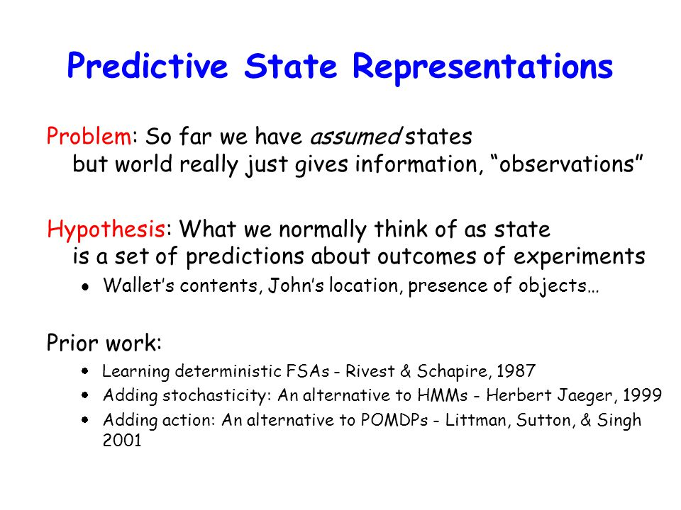 Predictive State Representations Problem: So far we have assumed states but world really just gives information, observations Hypothesis: What we normally think of as state is a set of predictions about outcomes of experiments  Wallet's contents, John's location, presence of objects… Prior work:  Learning deterministic FSAs - Rivest & Schapire, 1987  Adding stochasticity: An alternative to HMMs - Herbert Jaeger, 1999  Adding action: An alternative to POMDPs - Littman, Sutton, & Singh 2001