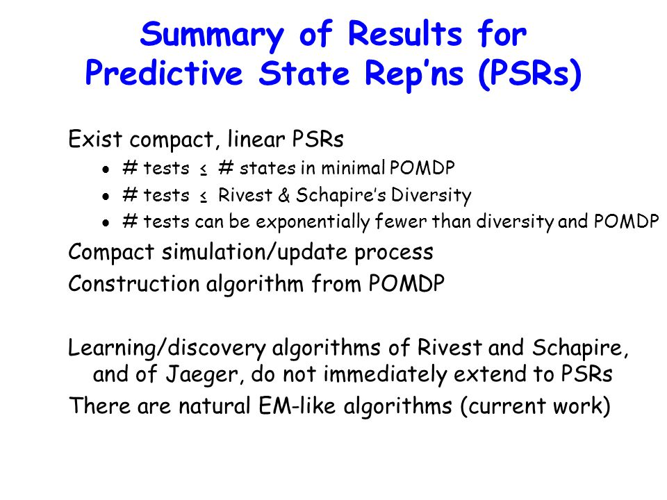 Summary of Results for Predictive State Rep'ns (PSRs) Exist compact, linear PSRs  # tests ≤ # states in minimal POMDP  # tests ≤ Rivest & Schapire's Diversity  # tests can be exponentially fewer than diversity and POMDP Compact simulation/update process Construction algorithm from POMDP Learning/discovery algorithms of Rivest and Schapire, and of Jaeger, do not immediately extend to PSRs There are natural EM-like algorithms (current work)
