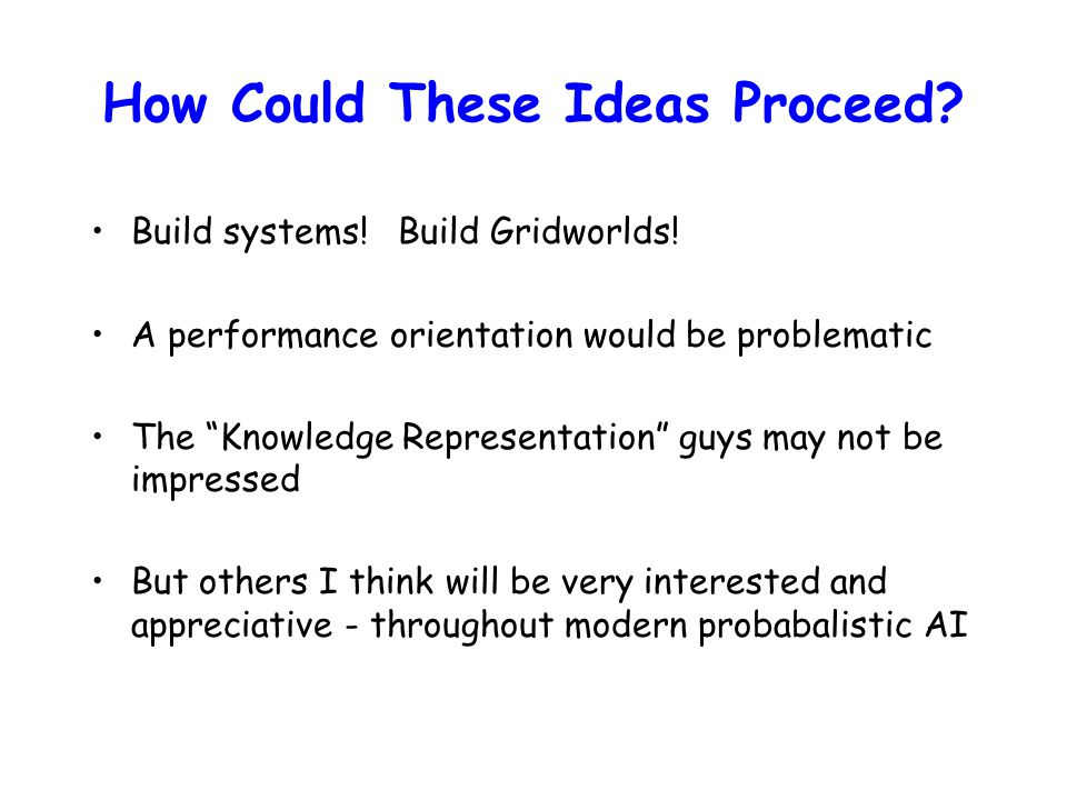 """How Could These Ideas Proceed? Build systems! Build Gridworlds! A performance orientation would be problematic The """"Knowledge Representation"""" guys may"""