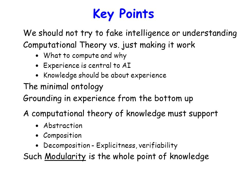 Key Points We should not try to fake intelligence or understanding Computational Theory vs. just making it work  What to compute and why  Experience