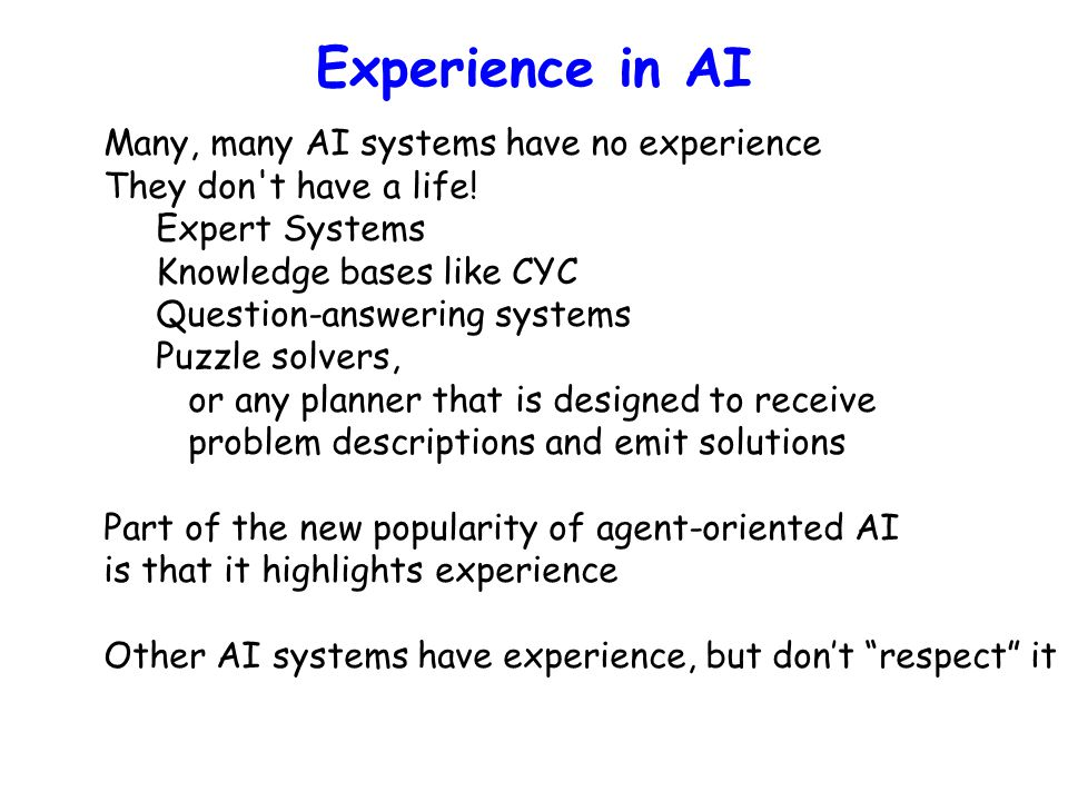 Experience in AI Many, many AI systems have no experience They don't have a life! Expert Systems Knowledge bases like CYC Question-answering systems P