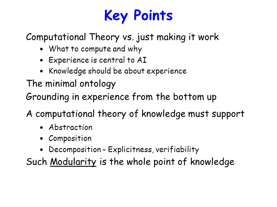 Key Points Computational Theory vs. just making it work  What to compute and why  Experience is central to AI  Knowledge should be about experience