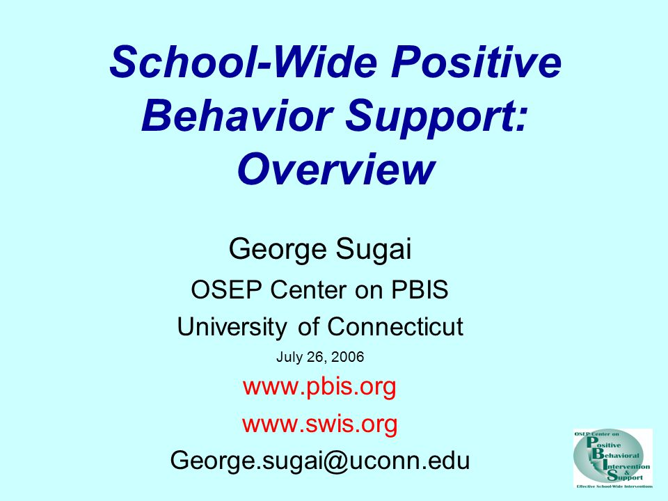 School-Wide Positive Behavior Support: Overview George Sugai OSEP Center on PBIS University of Connecticut July 26, 2006 www.pbis.org www.swis.org George.sugai@uconn.edu