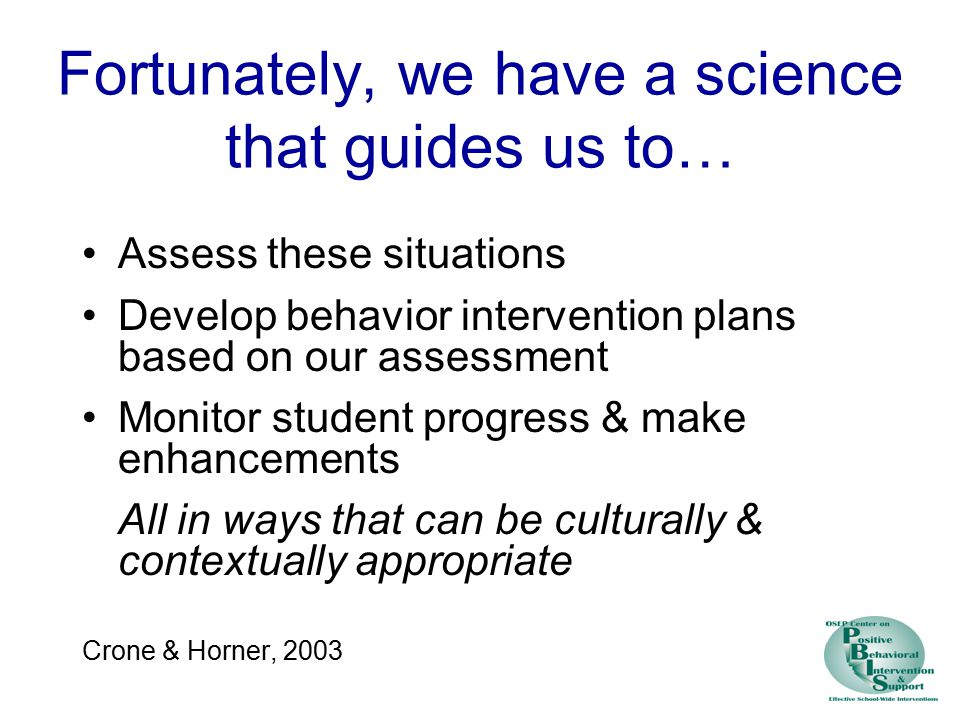 Fortunately, we have a science that guides us to… Assess these situations Develop behavior intervention plans based on our assessment Monitor student progress & make enhancements All in ways that can be culturally & contextually appropriate Crone & Horner, 2003