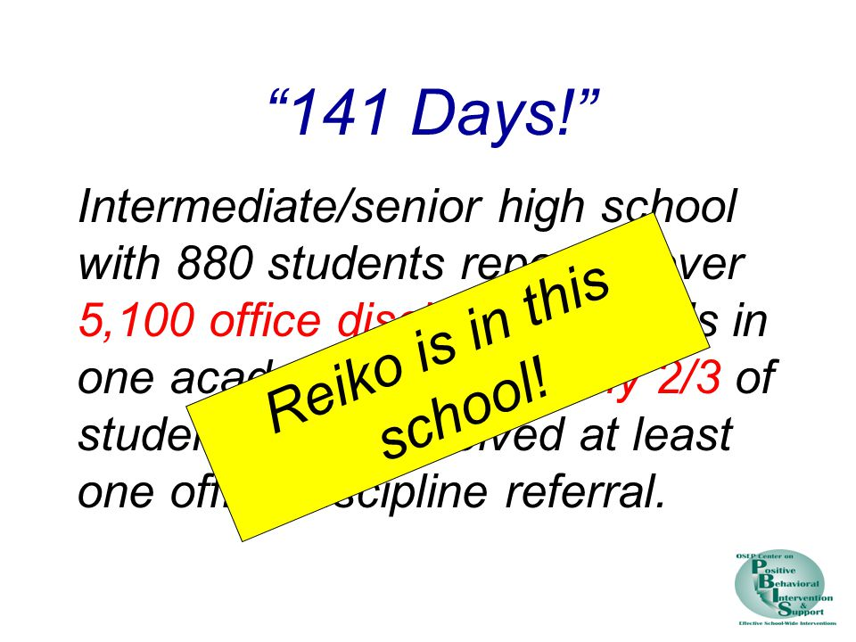 141 Days! Intermediate/senior high school with 880 students reported over 5,100 office discipline referrals in one academic year.
