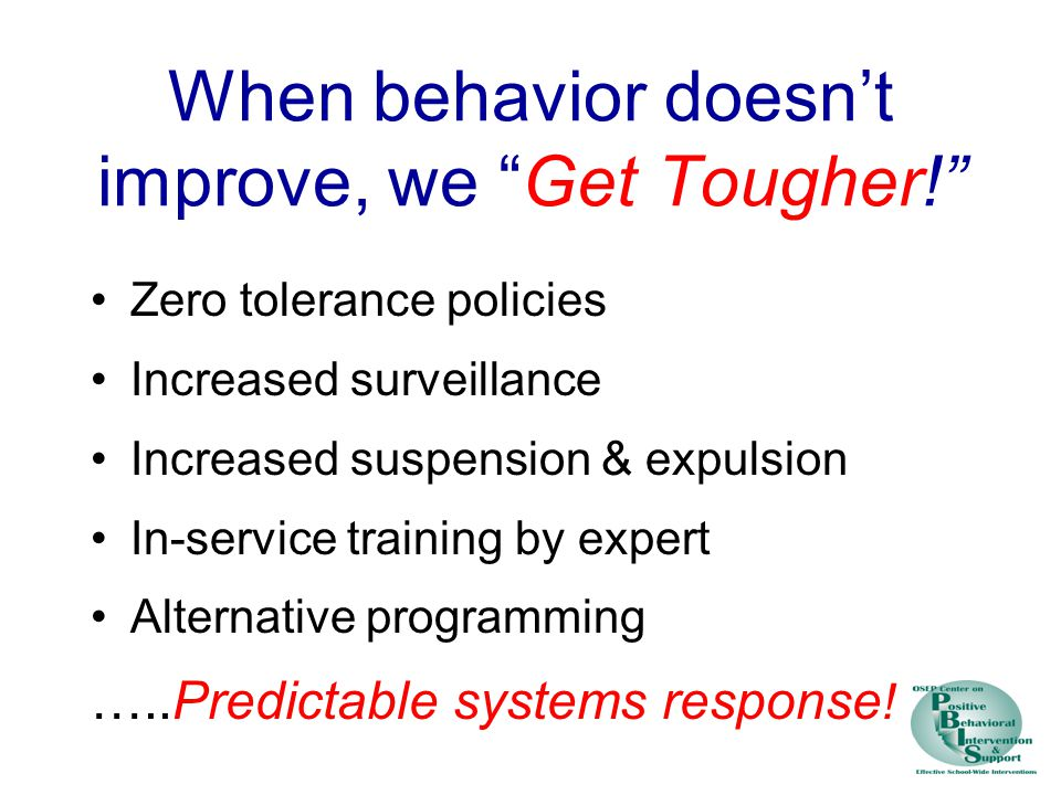 When behavior doesn't improve, we Get Tougher! Zero tolerance policies Increased surveillance Increased suspension & expulsion In-service training by expert Alternative programming …..Predictable systems response !