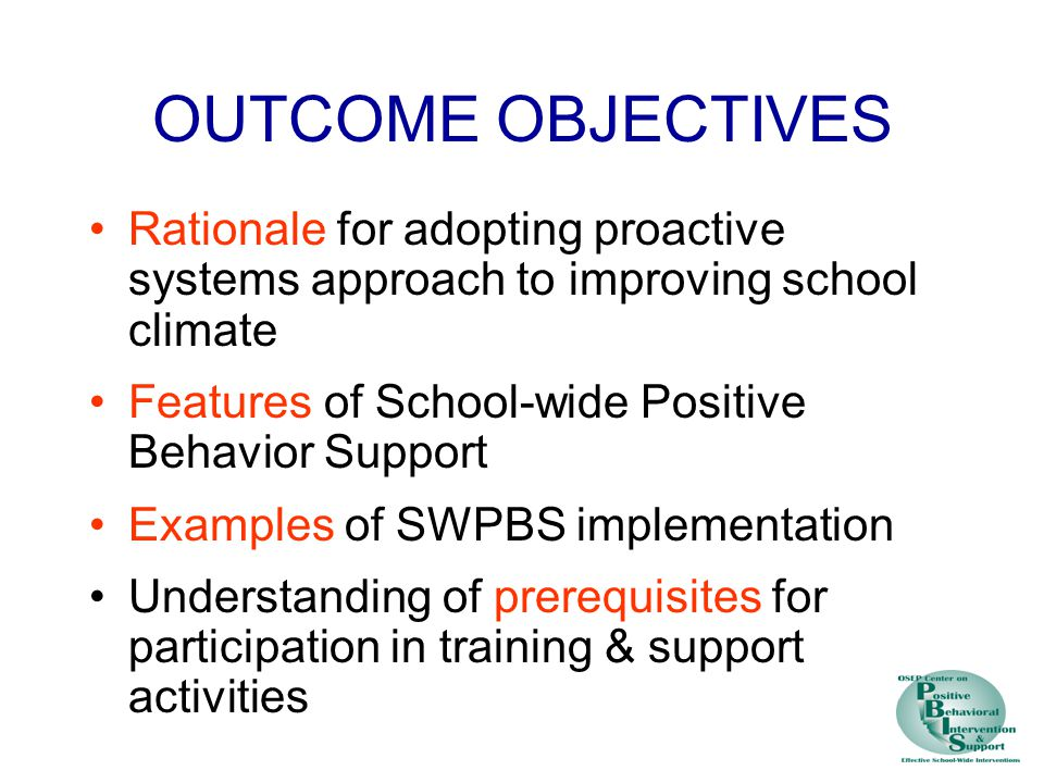 OUTCOME OBJECTIVES Rationale for adopting proactive systems approach to improving school climate Features of School-wide Positive Behavior Support Examples of SWPBS implementation Understanding of prerequisites for participation in training & support activities