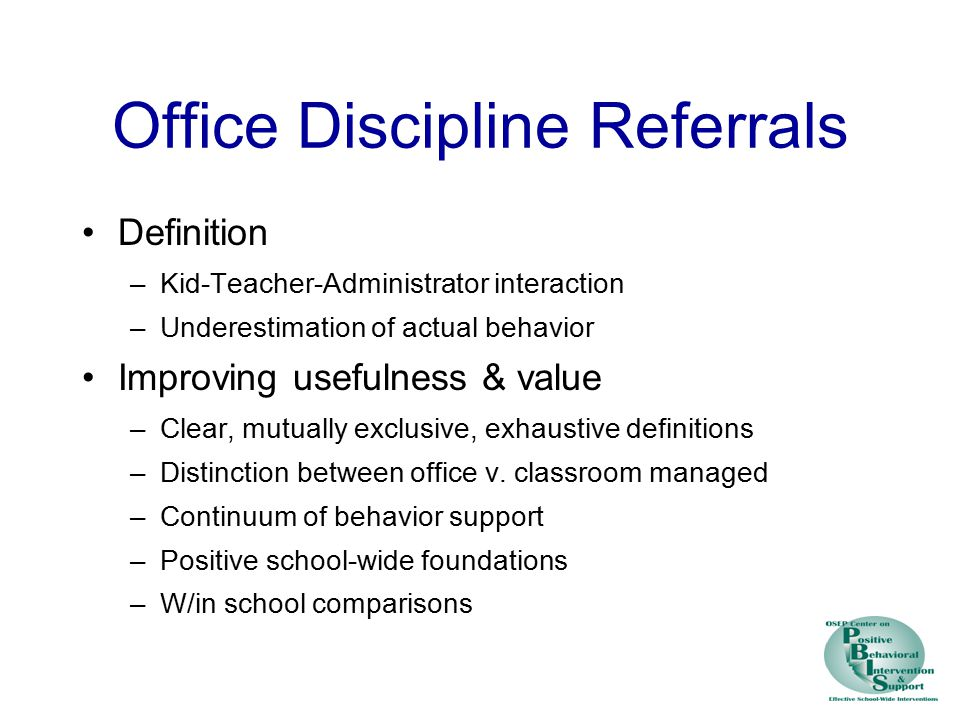 Office Discipline Referrals Definition –Kid-Teacher-Administrator interaction –Underestimation of actual behavior Improving usefulness & value –Clear, mutually exclusive, exhaustive definitions –Distinction between office v.