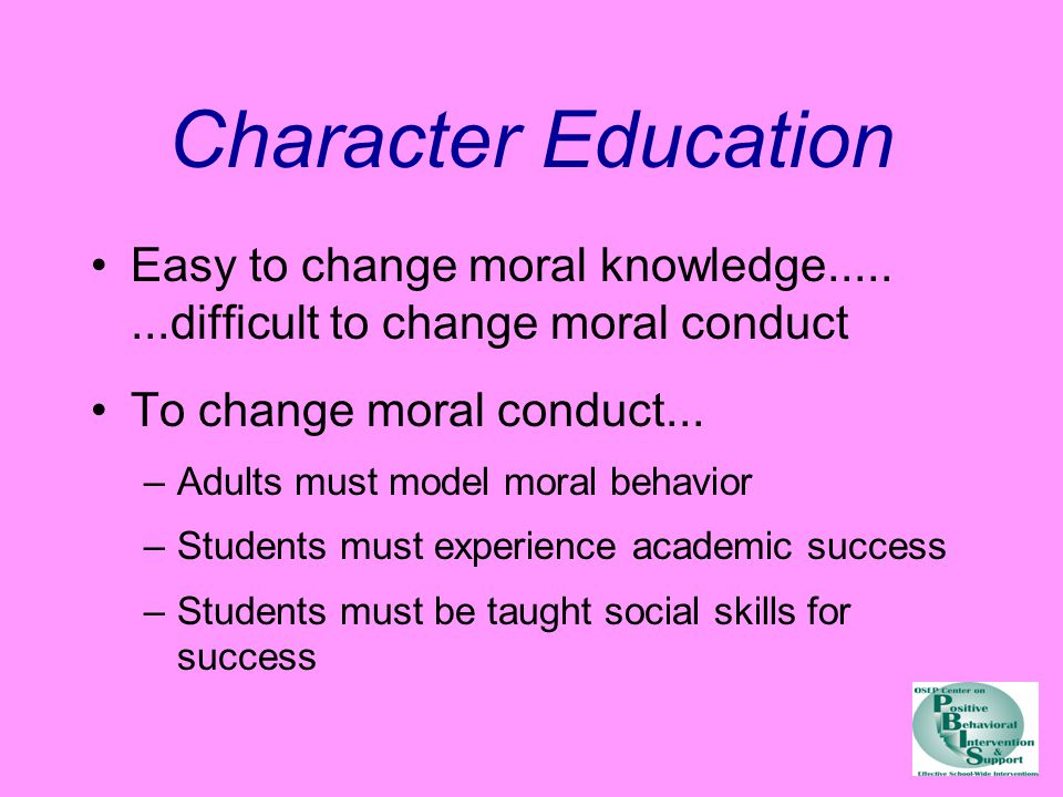 Character Education Easy to change moral knowledge........difficult to change moral conduct To change moral conduct...