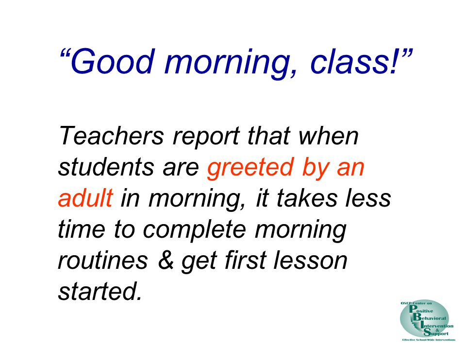 Good morning, class! Teachers report that when students are greeted by an adult in morning, it takes less time to complete morning routines & get first lesson started.