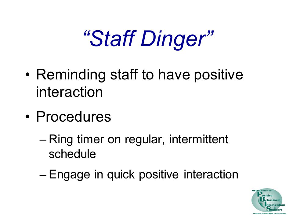 Staff Dinger Reminding staff to have positive interaction Procedures –Ring timer on regular, intermittent schedule –Engage in quick positive interaction