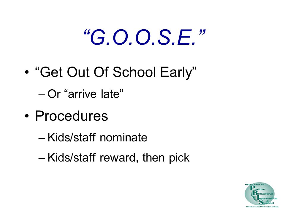 G.O.O.S.E. Get Out Of School Early –Or arrive late Procedures –Kids/staff nominate –Kids/staff reward, then pick