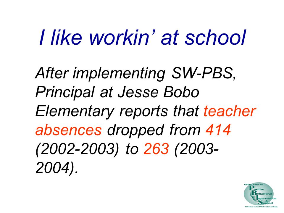 I like workin' at school After implementing SW-PBS, Principal at Jesse Bobo Elementary reports that teacher absences dropped from 414 (2002-2003) to 263 (2003- 2004).
