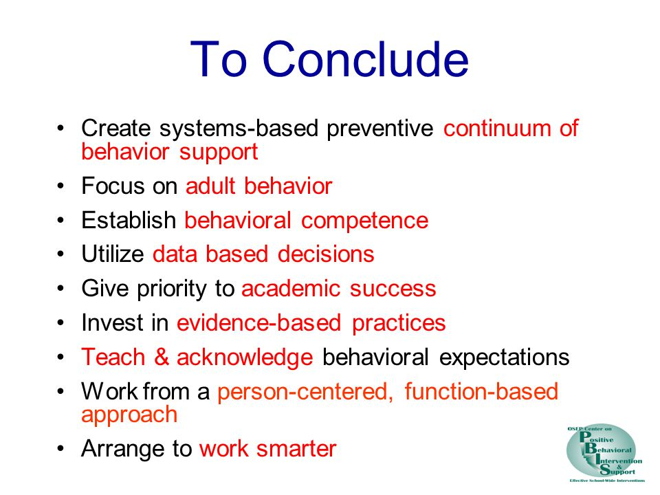 To Conclude Create systems-based preventive continuum of behavior support Focus on adult behavior Establish behavioral competence Utilize data based decisions Give priority to academic success Invest in evidence-based practices Teach & acknowledge behavioral expectations Work from a person-centered, function-based approach Arrange to work smarter
