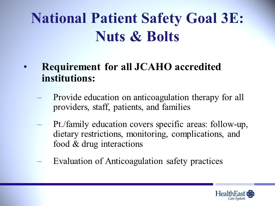 National Patient Safety Goal 3E: Nuts & Bolts Requirement for all JCAHO accredited institutions: –Provide education on anticoagulation therapy for all