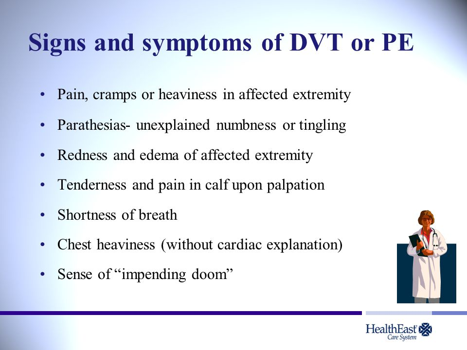 Signs and symptoms of DVT or PE Pain, cramps or heaviness in affected extremity Parathesias- unexplained numbness or tingling Redness and edema of aff