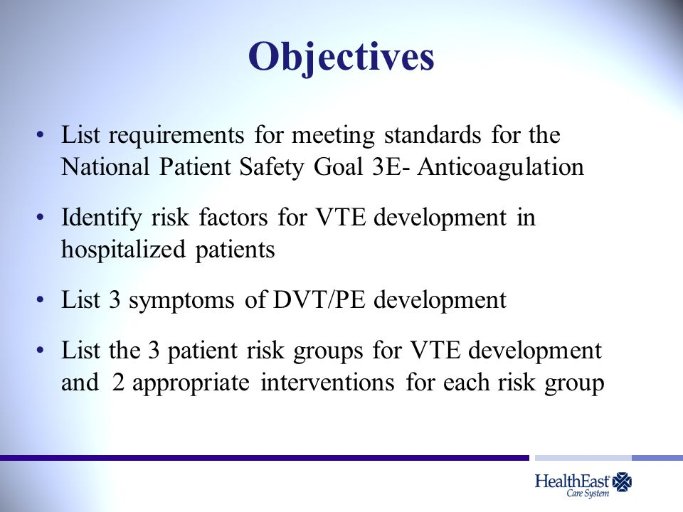 Objectives List requirements for meeting standards for the National Patient Safety Goal 3E- Anticoagulation Identify risk factors for VTE development